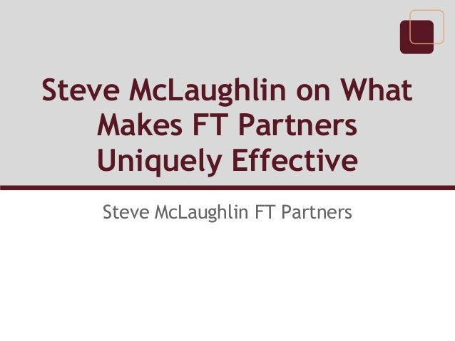Steve McLaughlin on What    Makes FT Partners    Uniquely Effective   Steve McLaughlin FT Partners