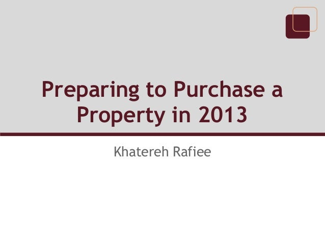 Preparing to Purchase a   Property in 2013      Khatereh Rafiee