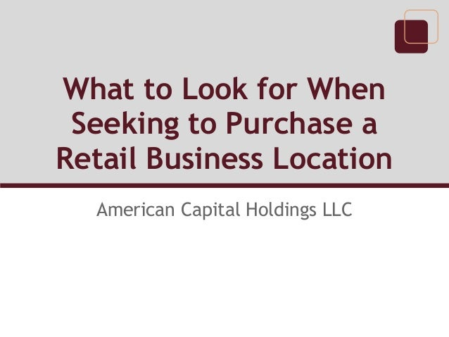 What to Look for When Seeking to Purchase a Retail Business Location American Capital Holdings LLC