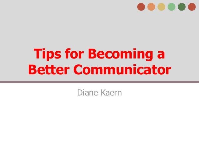 Tips for Becoming a Better Communicator Diane Kaern
