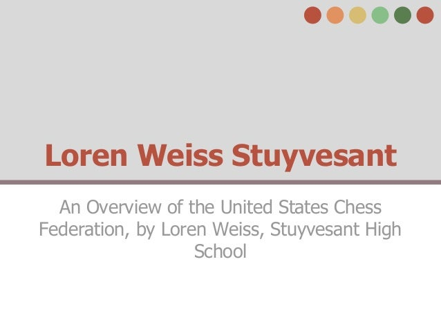 Loren Weiss Stuyvesant  An Overview of the United States ChessFederation, by Loren Weiss, Stuyvesant High                 ...