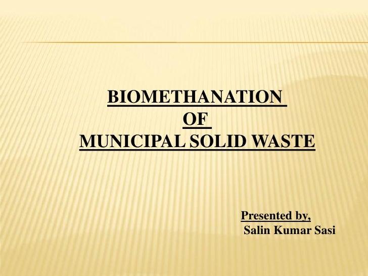 BIOMETHANATION          OF MUNICIPAL SOLID WASTE                 Presented by,               Salin Kumar Sasi