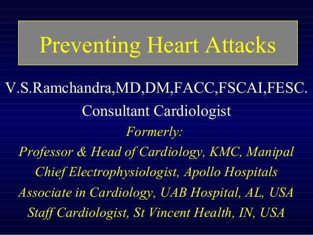 Preventing Heart Attacks V.S.Ramchandra,MD,DM,FACC,FSCAI,FESC. Consultant Cardiologist Formerly: Professor & Head of Cardi...