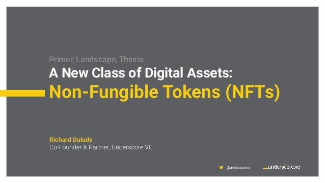 @underscorevc Primer, Landscape, Thesis A New Class of Digital Assets: Non-Fungible Tokens (NFTs) Richard Dulude