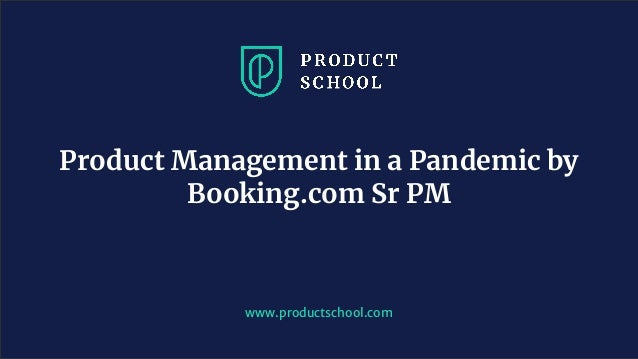 www.productschool.com Product Management in a Pandemic by Booking.com Sr PM