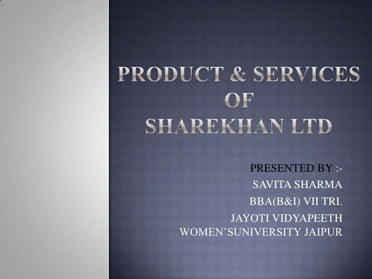 PRODUCT & SERVICES OF SHAREKHAN LTD<br />PRESENTED BY :-<br /> SAVITA SHARMA<br />BBA(B&I) VII TRI.<br /> JAYOTI VIDYAPEET...