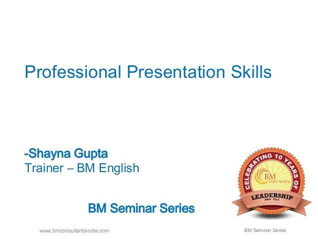 Professional Presentation Skills  -Shayna Gupta  Trainer – BM English  BM Seminar Series  www.bmconsultantsindia.com BM Se...