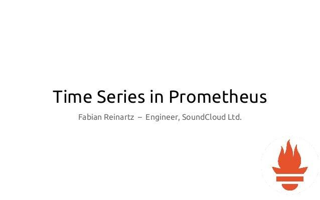 Time Series in Prometheus Fabian Reinartz – Engineer, SoundCloud Ltd.