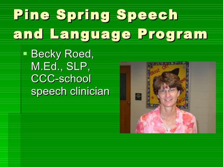 Pine Spring Speech and Language Program <ul><li>Becky Roed, M.Ed., SLP, CCC-school speech clinician </li></ul>