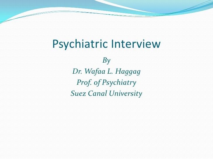Psychiatric Interview             By   Dr. Wafaa L. Haggag    Prof. of Psychiatry   Suez Canal University