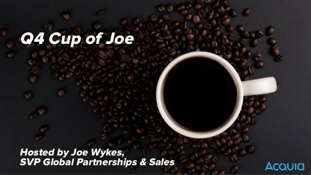 ©2016 Acquia Inc. — Confidential and Proprietary Q4 Cup of Joe Hosted by Joe Wykes, SVP Global Partnerships & Sales