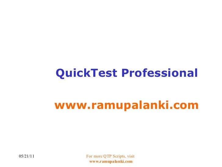 QuickTest Professional www.ramupalanki.com 05/21/11 For more QTP Scripts, visit  www.ramupalanki.com