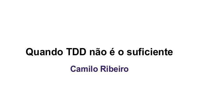 Quando TDD não é o suficiente Camilo Ribeiro