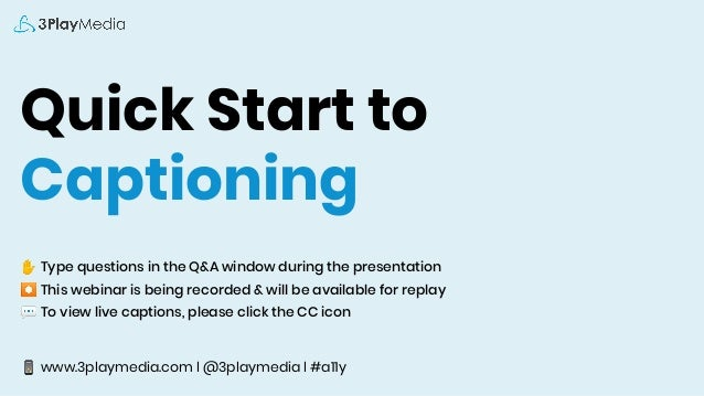 Quick Start to Captioning ✋ Type questions in the Q&A window during the presentation ⏺ This webinar is being recorded & wi...