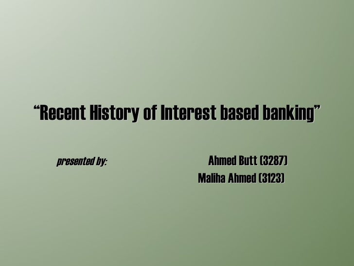 """"""" Recent History of Interest based banking"""" presented by:  Ahmed Butt (3287)  Maliha Ahmed (3123)"""