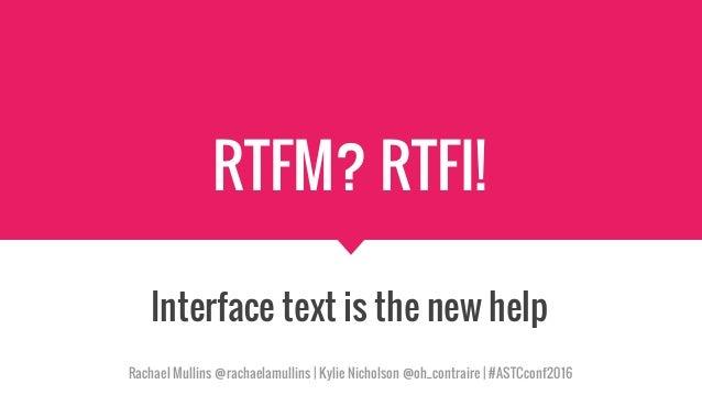 RTFM? RTFI! Interface text is the new help Rachael Mullins @rachaelamullins   Kylie Nicholson @oh_contraire   #ASTCconf2016