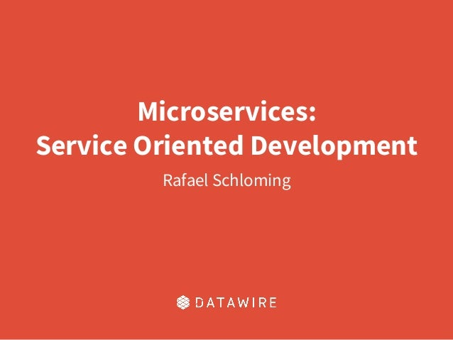 Microservices: Service Oriented Development Rafael Schloming