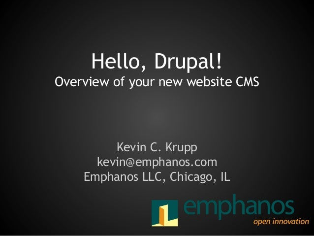 Hello, Drupal! Overview of your new website CMS  Kevin C. Krupp kevin@emphanos.com Emphanos LLC, Chicago, IL