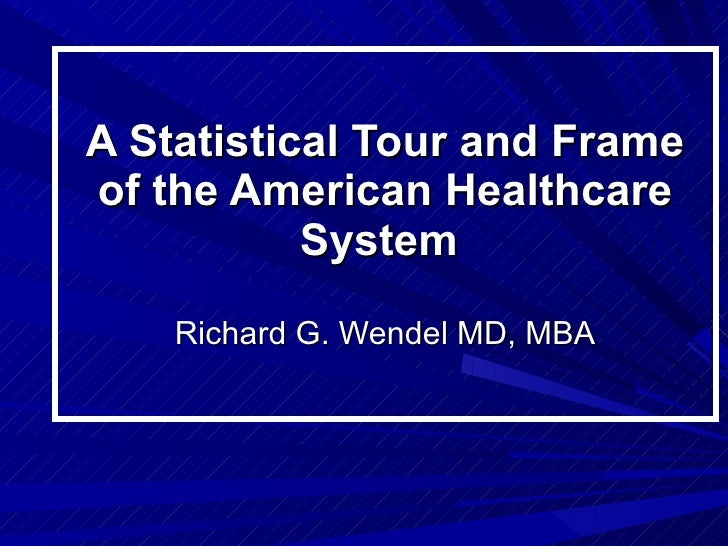 A Statistical Tour and Frame of the American Healthcare System  Richard G. Wendel MD, MBA