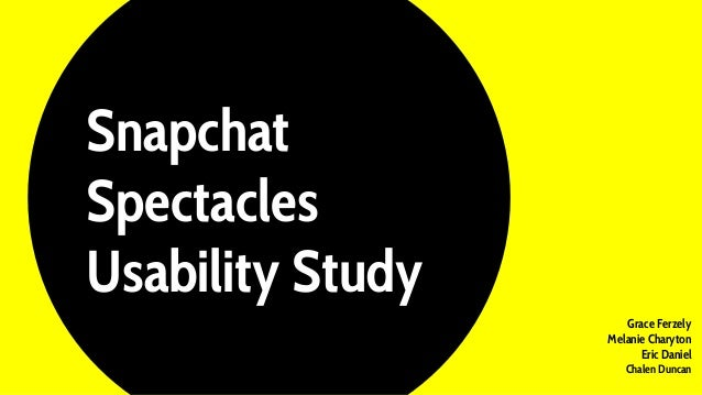 Snapchat Spectacles Usability Study Grace Ferzely Melanie Charyton Eric Daniel Chalen Duncan