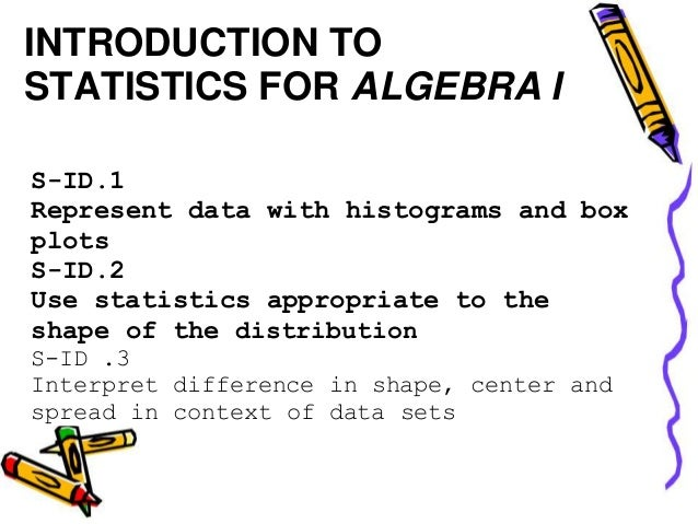 INTRODUCTION TOSTATISTICS FOR ALGEBRA IS-ID.1Represent data with histograms and boxplotsS-ID.2Use statistics appropriate t...