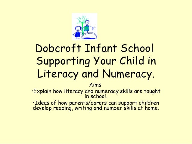 Dobcroft Infant School Supporting Your Child in Literacy and Numeracy.                        Aims•Explain how literacy an...