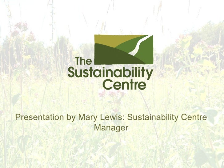 Presentation by Mary Lewis: Sustainability Centre Manager
