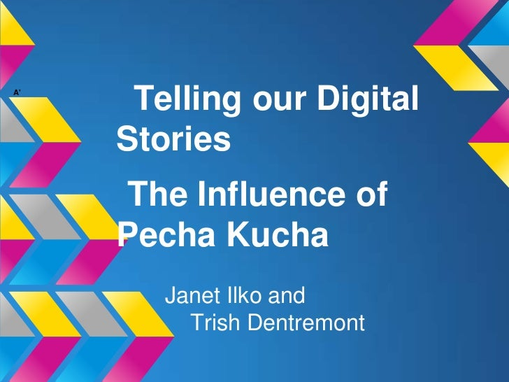 A      Telling our Digital     Stories     The Influence of     Pecha Kucha        Janet Ilko and          Trish Dentremont