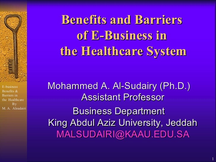 Benefits and Barriers  of E-Business in  the Healthcare System <ul><li>Mohammed A. Al-Sudairy (Ph.D.) Assistant Professor ...