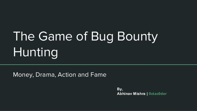 The Game of Bug Bounty Hunting Money, Drama, Action and Fame By, Abhinav Mishra | 0ctac0der
