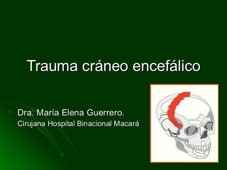 Trauma cráneo encefálico Dra. María Elena Guerrero. Cirujana Hospital Binacional Macará