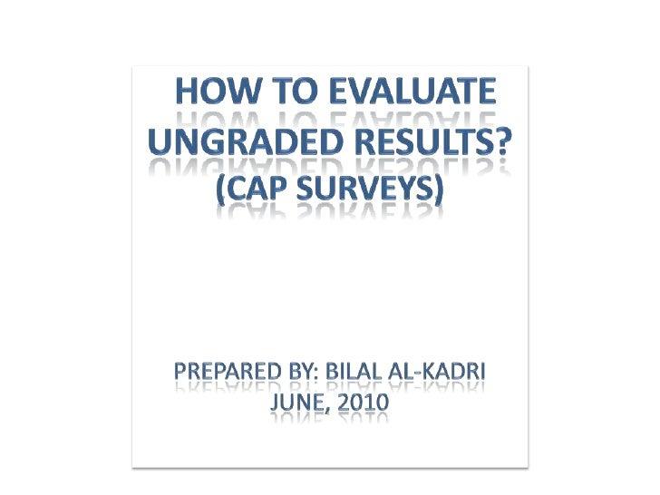 How To Evaluate Ungraded Results?(CAP Surveys)Prepared By: BILAl Al-kadriJuNE, 2010<br />