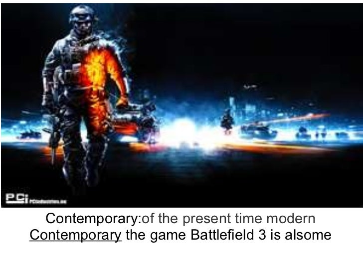 Contemporary: of   the   present   time modern Contemporary  the gameBattlefield 3 is alsome