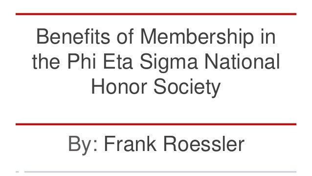 Benefits of Membership in the Phi Eta Sigma National Honor Society By: Frank Roessler