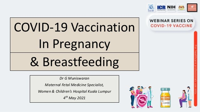 Dr G Muniswaran Maternal Fetal Medicine Specialist, Women & Children's Hospital Kuala Lumpur 4th May 2021 COVID-19 Vaccina...