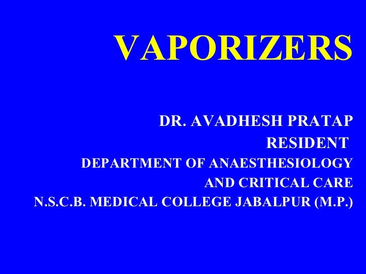 VAPORIZERS <ul><li>DR. AVADHESH PRATAP </li></ul><ul><li>RESIDENT  </li></ul><ul><li>DEPARTMENT OF ANAESTHESIOLOGY </li></...