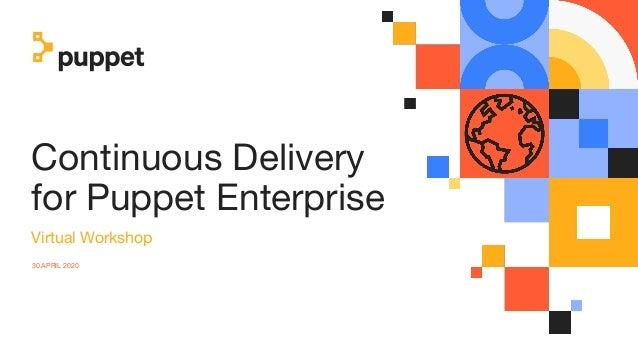 Continuous Delivery for Puppet Enterprise Virtual Workshop 30 APRIL 2020