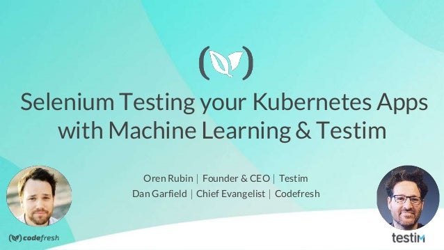 Selenium Testing your Kubernetes Apps with Machine Learning & Testim Oren Rubin ⎸Founder & CEO ⎸Testim Dan Garfield ⎸Chief...