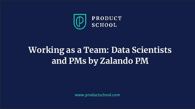 www.productschool.com Working as a Team: Data Scientists and PMs by Zalando PM