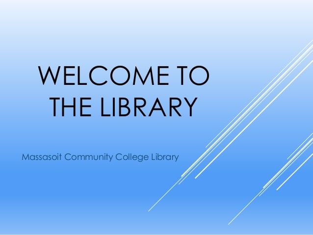 WELCOME TO THE LIBRARY Massasoit Community College Library
