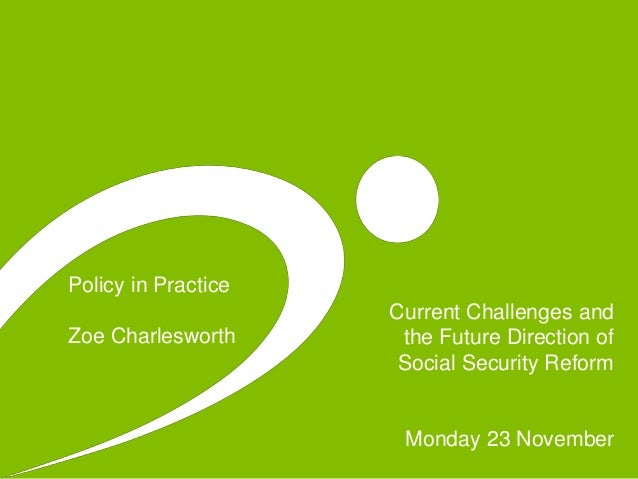 Policy in Practice Zoe Charlesworth Current Challenges and the Future Direction of Social Security Reform Monday 23 Novemb...