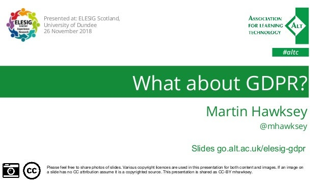 #altc What about GDPR? Martin Hawksey @mhawksey Please feel free to share photos of slides. Various copyright licences are...