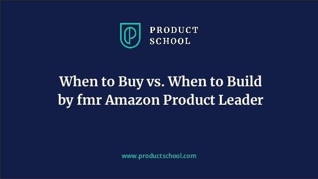 www.productschool.com When to Buy vs. When to Build by fmr Amazon Product Leader