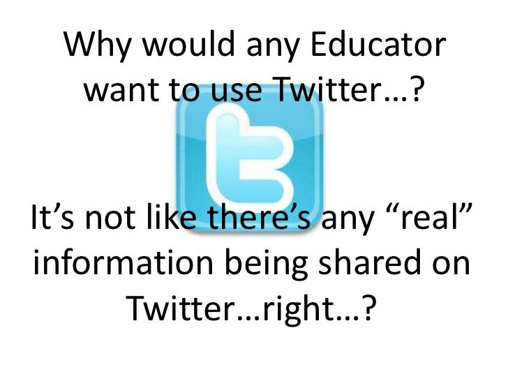 "Why would any Educator want to use Twitter…?<br />It's not like there's any ""real"" information being shared on Twitter…rig..."