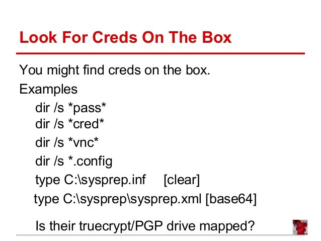 Look For Creds On The Box You might find creds on the box. Examples dir /s *pass* dir /s *cred* dir /s *vnc* dir /s *.conf...
