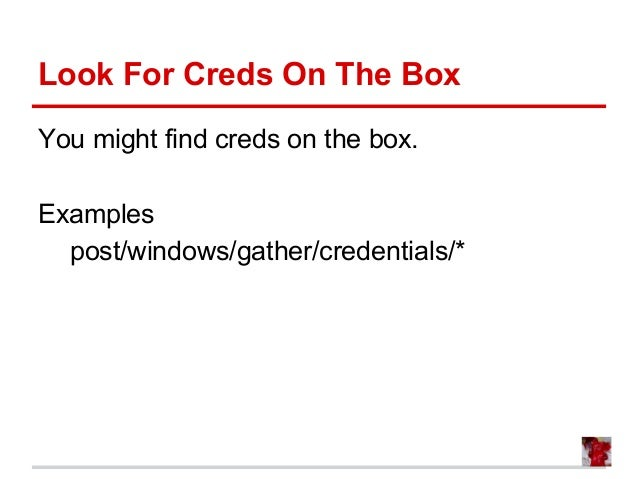 Look For Creds On The Box You might find creds on the box. Examples post/windows/gather/credentials/*