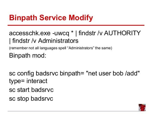 Binpath Service Modify accesschk.exe -uwcq * | findstr /v AUTHORITY | findstr /v Administrators (remember not all language...