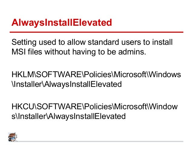 AlwaysInstallElevated Setting used to allow standard users to install MSI files without having to be admins. HKLMSOFTWAREP...