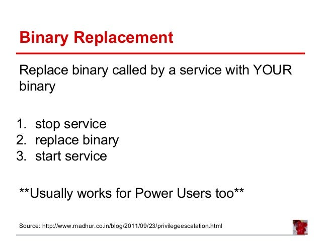 Binary Replacement Replace binary called by a service with YOUR binary 1. stop service 2. replace binary 3. start service ...